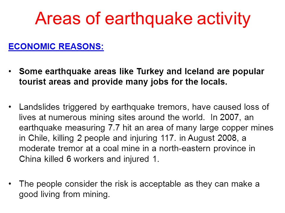 Areas of earthquake activity ECONOMIC REASONS: Some earthquake areas like Turkey and Iceland are popular tourist areas and provide many jobs for the l