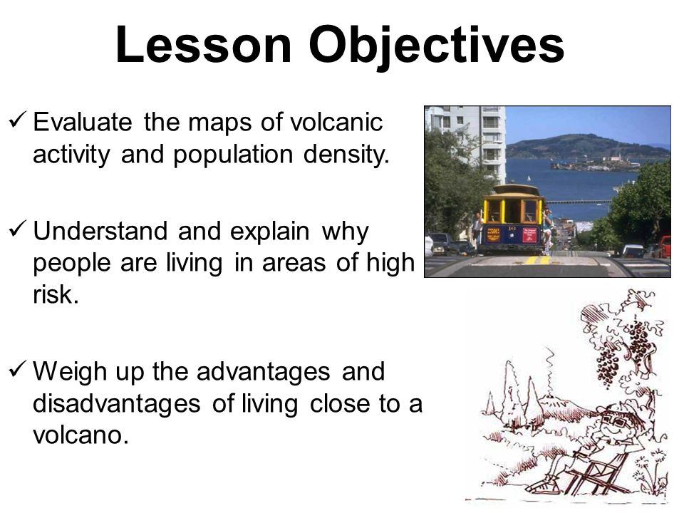 Lesson Objectives Evaluate the maps of volcanic activity and population density. Understand and explain why people are living in areas of high risk. W