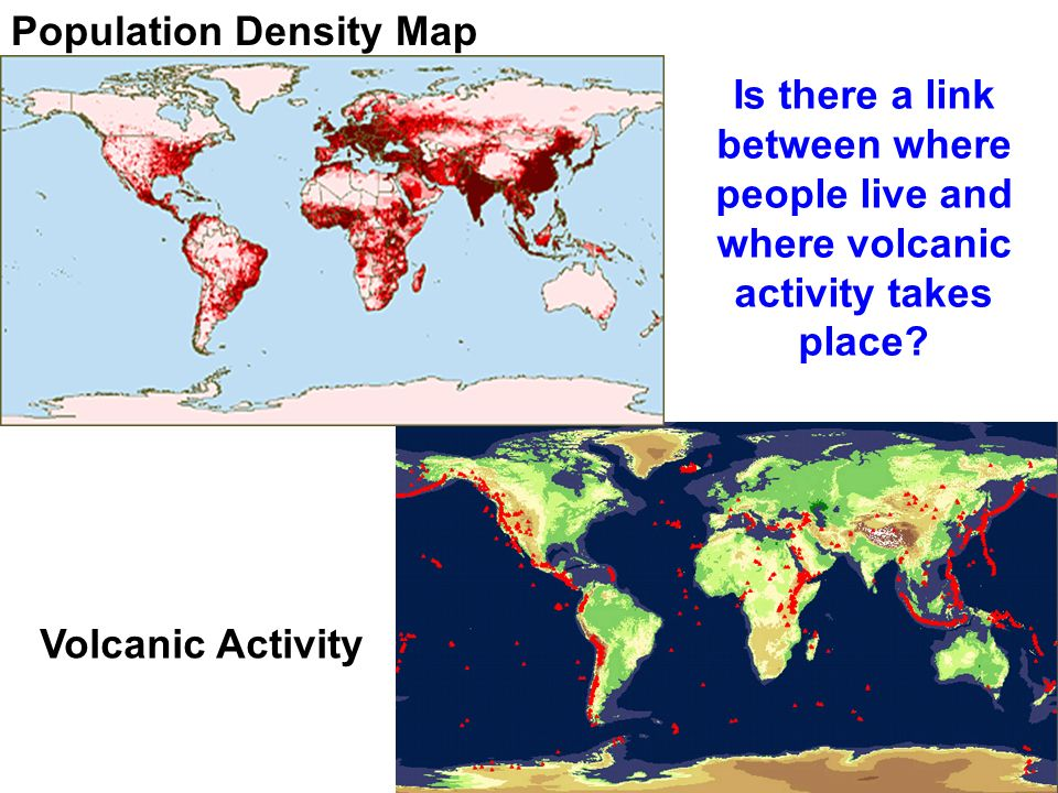 Is there a link between where people live and where volcanic activity takes place? Population Density Map Volcanic Activity