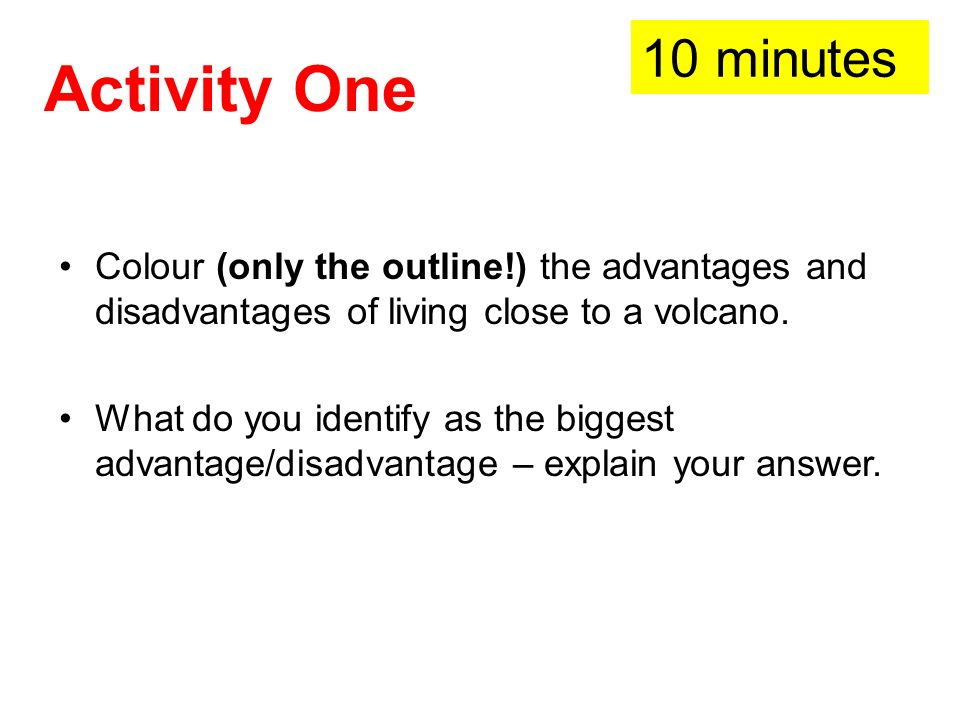 Activity One Colour (only the outline!) the advantages and disadvantages of living close to a volcano. What do you identify as the biggest advantage/d