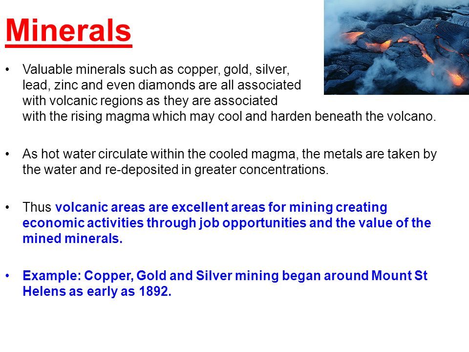 Minerals Valuable minerals such as copper, gold, silver, lead, zinc and even diamonds are all associated with volcanic regions as they are associated