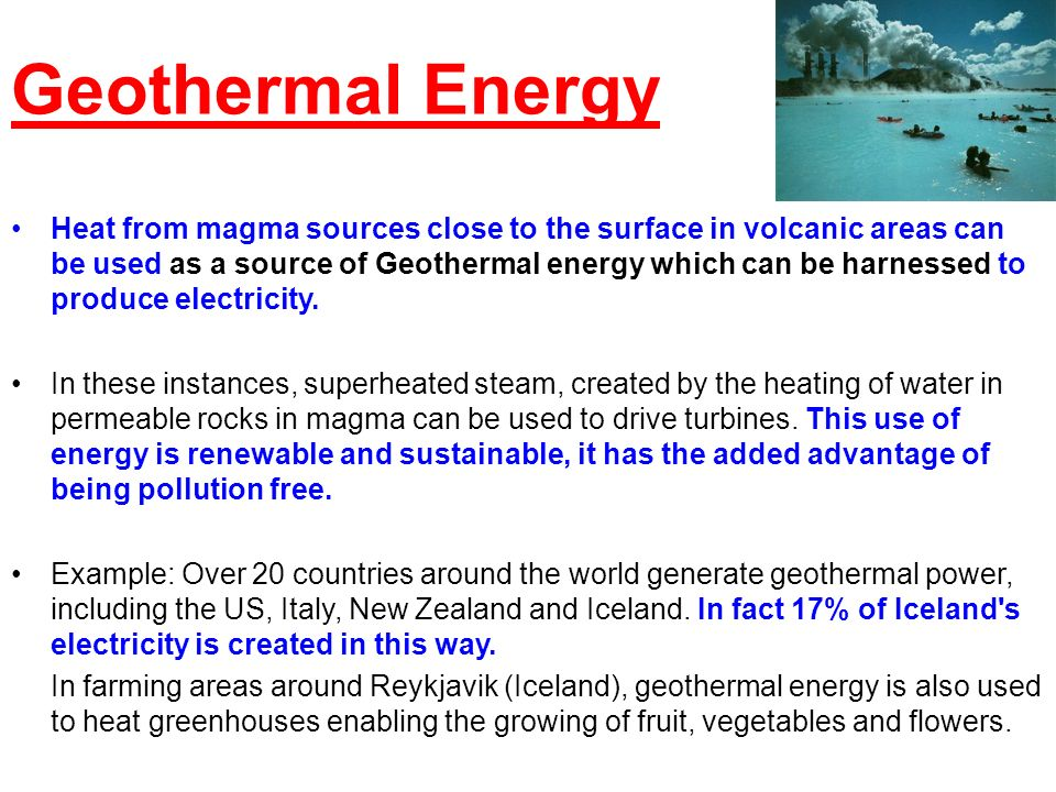 Geothermal Energy Heat from magma sources close to the surface in volcanic areas can be used as a source of Geothermal energy which can be harnessed t