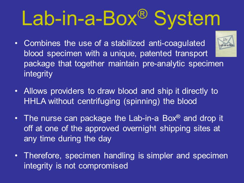 Combines the use of a stabilized anti-coagulated blood specimen with a unique, patented transport package that together maintain pre-analytic specimen integrity Allows providers to draw blood and ship it directly to HHLA without centrifuging (spinning) the blood The nurse can package the Lab-in-a Box ® and drop it off at one of the approved overnight shipping sites at any time during the day Therefore, specimen handling is simpler and specimen integrity is not compromised Lab-in-a-Box ® System