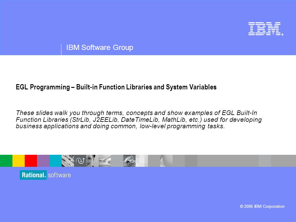 ® IBM Software Group © 2006 IBM Corporation EGL Programming – Built-in Function Libraries and System Variables These slides walk you through terms, concepts and show examples of EGL Built-In Function Libraries (StrLib, J2EELib, DateTimeLib, MathLib, etc.) used for developing business applications and doing common, low-level programming tasks.
