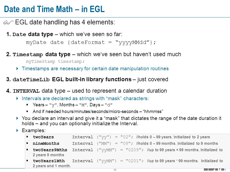 11 Date and Time Math – in EGL EGL date handling has 4 elements: 1.