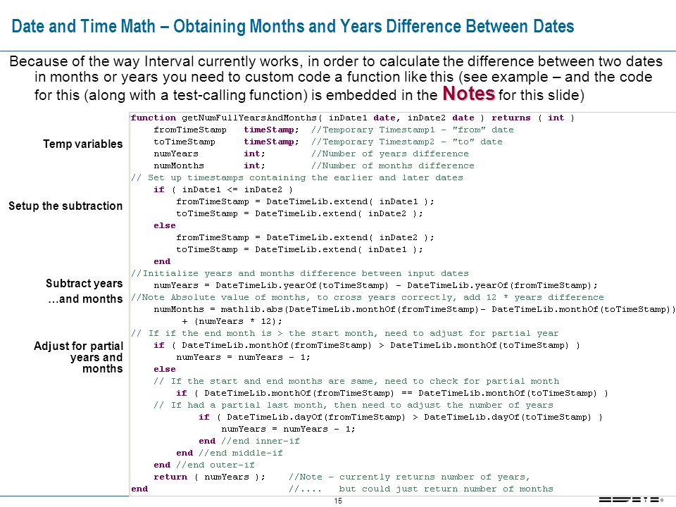 15 Date and Time Math – Obtaining Months and Years Difference Between Dates Notes Because of the way Interval currently works, in order to calculate the difference between two dates in months or years you need to custom code a function like this (see example – and the code for this (along with a test-calling function) is embedded in the Notes for this slide) Temp variables Setup the subtraction Subtract years …and months Adjust for partial years and months