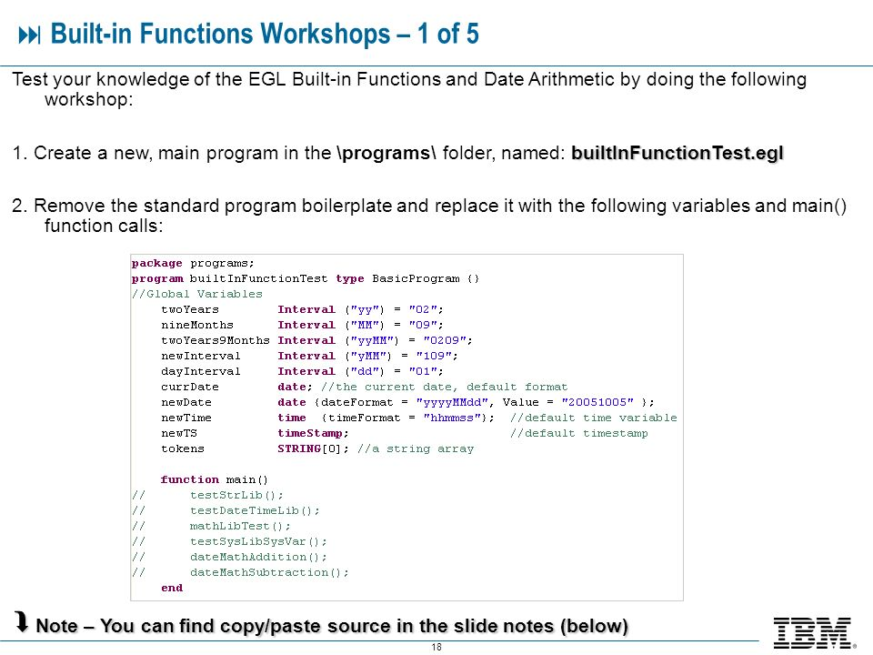 18 Built-in Functions Workshops – 1 of 5 Test your knowledge of the EGL Built-in Functions and Date Arithmetic by doing the following workshop: builtInFunctionTest.egl 1.