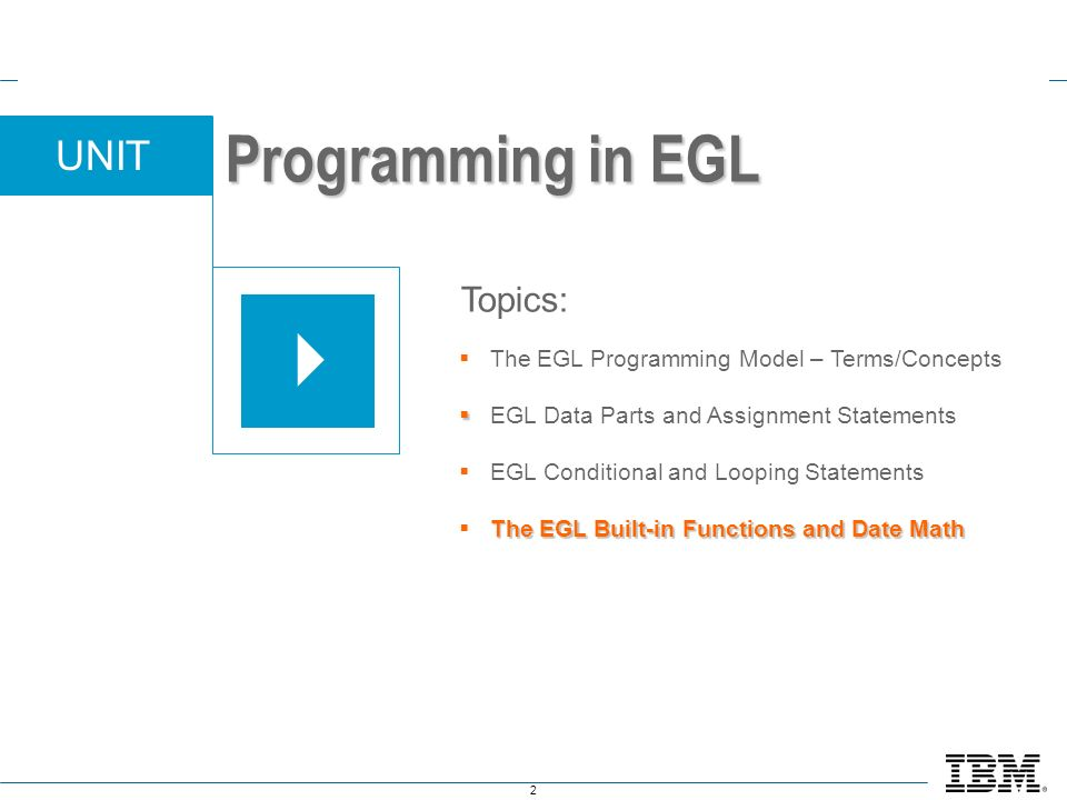 2 UNIT The EGL Programming Model – Terms/Concepts EGL Data Parts and Assignment Statements EGL Conditional and Looping Statements The EGL Built-in Functions and Date Math Topics: Programming in EGL