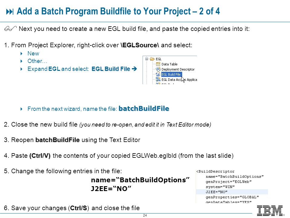 24 Add a Batch Program Buildfile to Your Project – 2 of 4 Next you need to create a new EGL build file, and paste the copied entries into it: \EGLSource\ 1.