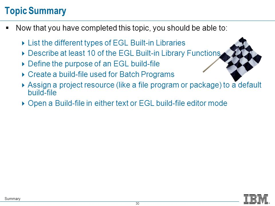 30 Now that you have completed this topic, you should be able to: List the different types of EGL Built-in Libraries Describe at least 10 of the EGL Built-in Library Functions Define the purpose of an EGL build-file Create a build-file used for Batch Programs Assign a project resource (like a file program or package) to a default build-file Open a Build-file in either text or EGL build-file editor mode Topic Summary Summary