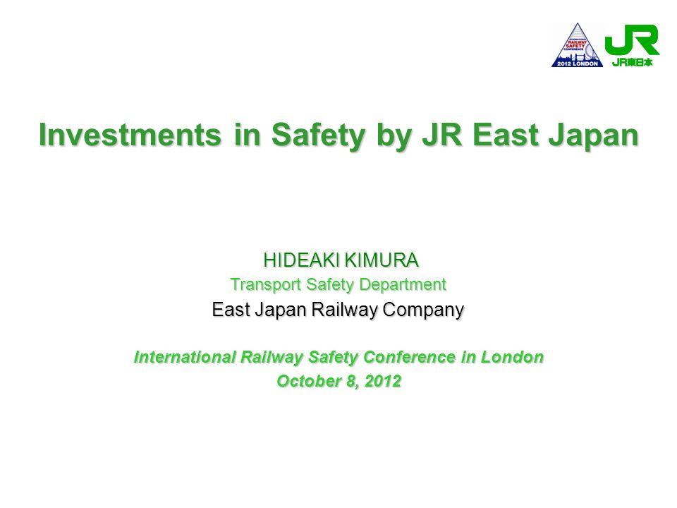Investments in Safety by JR East Japan HIDEAKI KIMURA HIDEAKI KIMURA Transport Safety Department East Japan Railway Company International Railway Safe