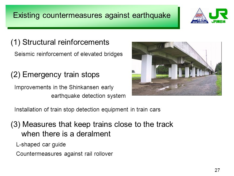 27 (1) Structural reinforcements Seismic reinforcement of elevated bridges (2) Emergency train stops Improvements in the Shinkansen early earthquake d
