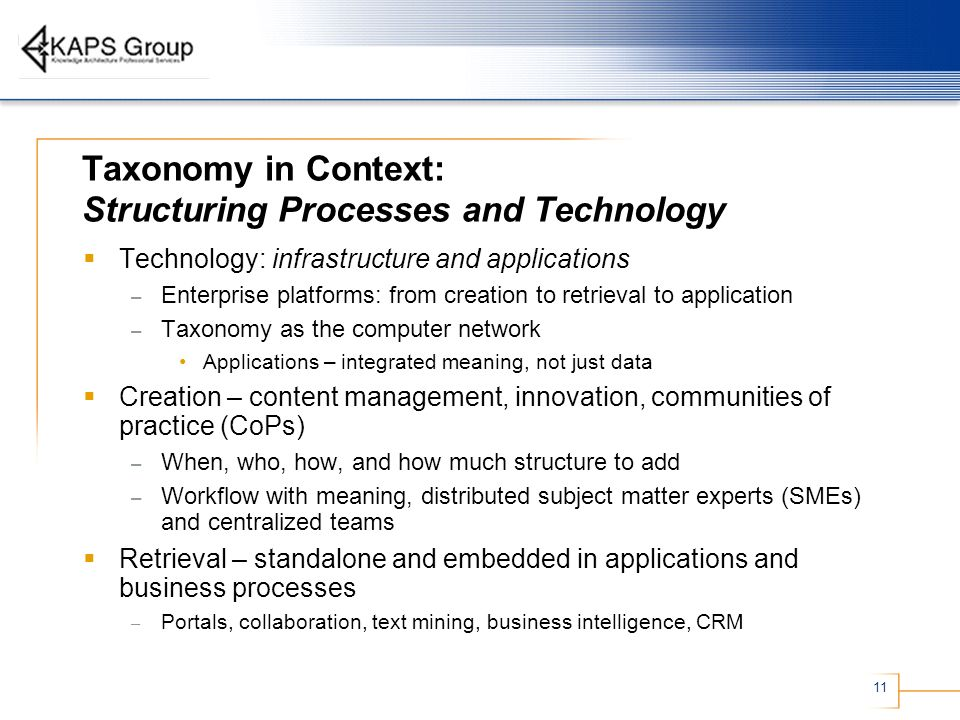 11 Taxonomy in Context: Structuring Processes and Technology Technology: infrastructure and applications – Enterprise platforms: from creation to retrieval to application – Taxonomy as the computer network Applications – integrated meaning, not just data Creation – content management, innovation, communities of practice (CoPs) – When, who, how, and how much structure to add – Workflow with meaning, distributed subject matter experts (SMEs) and centralized teams Retrieval – standalone and embedded in applications and business processes – Portals, collaboration, text mining, business intelligence, CRM