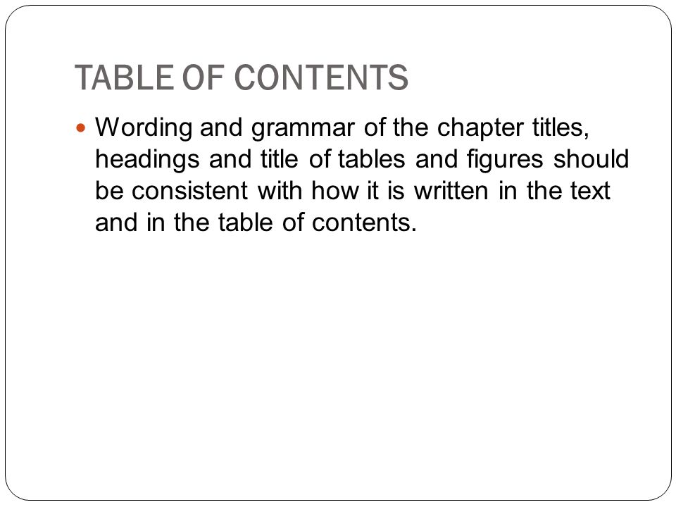 TABLE OF CONTENTS Wording and grammar of the chapter titles, headings and title of tables and figures should be consistent with how it is written in t