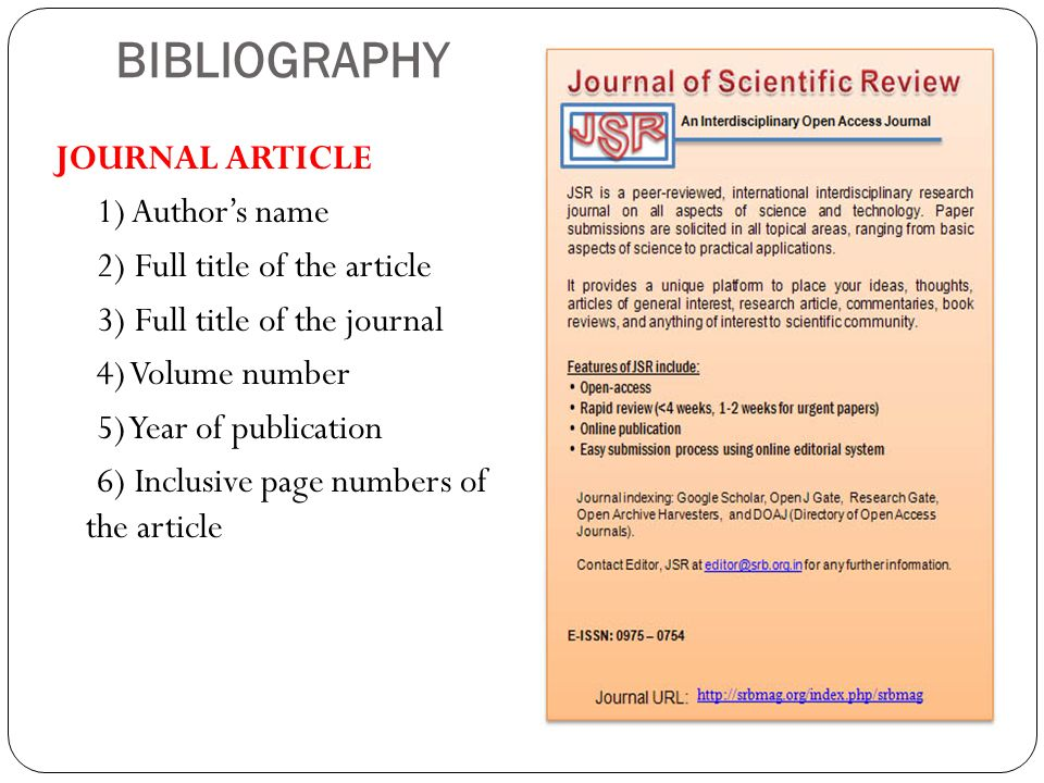 BIBLIOGRAPHY JOURNAL ARTICLE 1) Authors name 2) Full title of the article 3) Full title of the journal 4) Volume number 5) Year of publication 6) Incl
