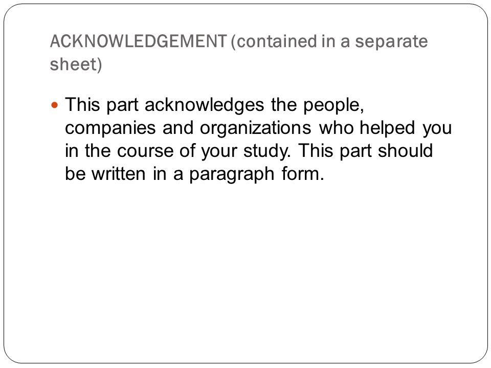 ACKNOWLEDGEMENT (contained in a separate sheet) This part acknowledges the people, companies and organizations who helped you in the course of your st