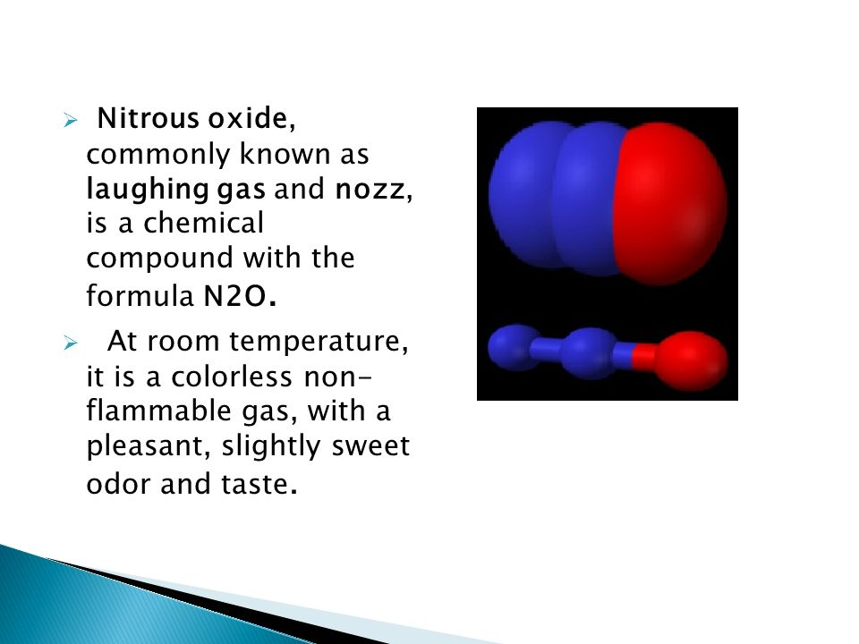 Nitrous oxide, commonly known as laughing gas and nozz, is a chemical compound with the formula N2O. At room temperature, it is a colorless non- flamm