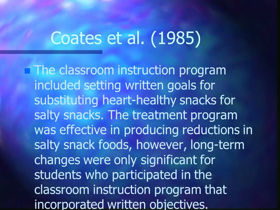Coates et al. (1985) n n The classroom instruction program included setting written goals for substituting heart-healthy snacks for salty snacks. The