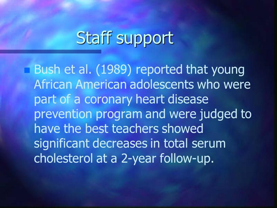Staff support n n Bush et al. (1989) reported that young African American adolescents who were part of a coronary heart disease prevention program and