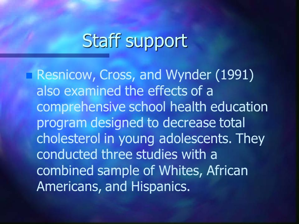 Staff support n n Resnicow, Cross, and Wynder (1991) also examined the effects of a comprehensive school health education program designed to decrease