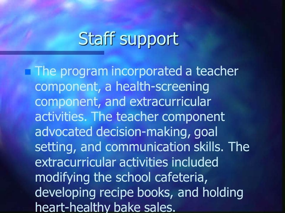 Staff support n n The program incorporated a teacher component, a health-screening component, and extracurricular activities. The teacher component ad