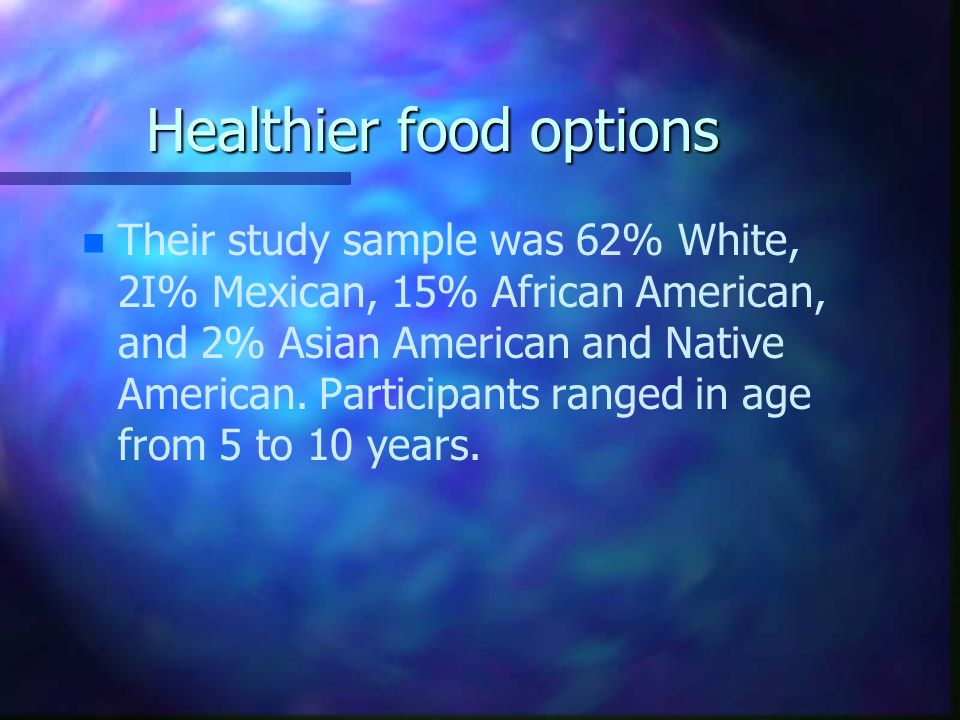 Healthier food options n n Their study sample was 62% White, 2I% Mexican, 15% African American, and 2% Asian American and Native American. Participant