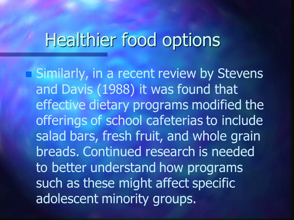 Healthier food options n n Similarly, in a recent review by Stevens and Davis (1988) it was found that effective dietary programs modified the offerin