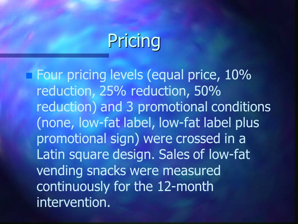 Pricing n n Four pricing levels (equal price, 10% reduction, 25% reduction, 50% reduction) and 3 promotional conditions (none, low-fat label, low-fat