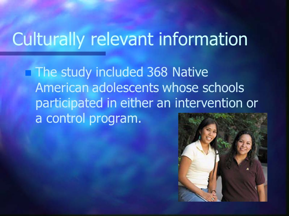 Culturally relevant information n n The study included 368 Native American adolescents whose schools participated in either an intervention or a contr