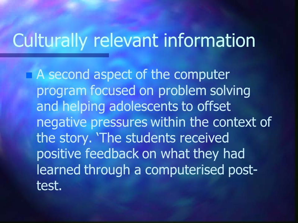Culturally relevant information n n A second aspect of the computer program focused on problem solving and helping adolescents to offset negative pres