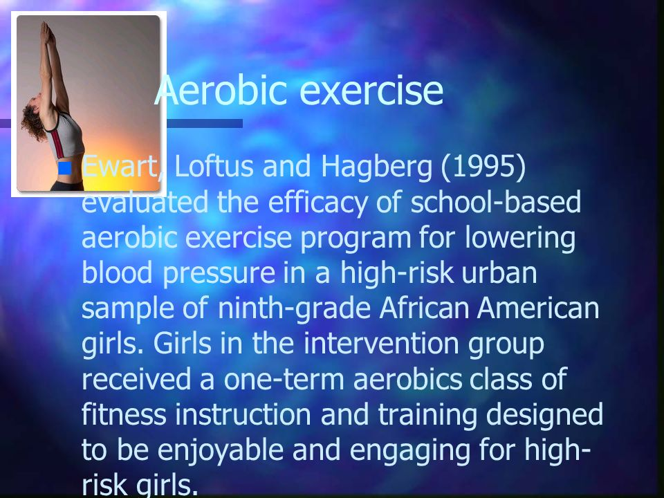 Aerobic exercise n n Ewart, Loftus and Hagberg (1995) evaluated the efficacy of school-based aerobic exercise program for lowering blood pressure in a