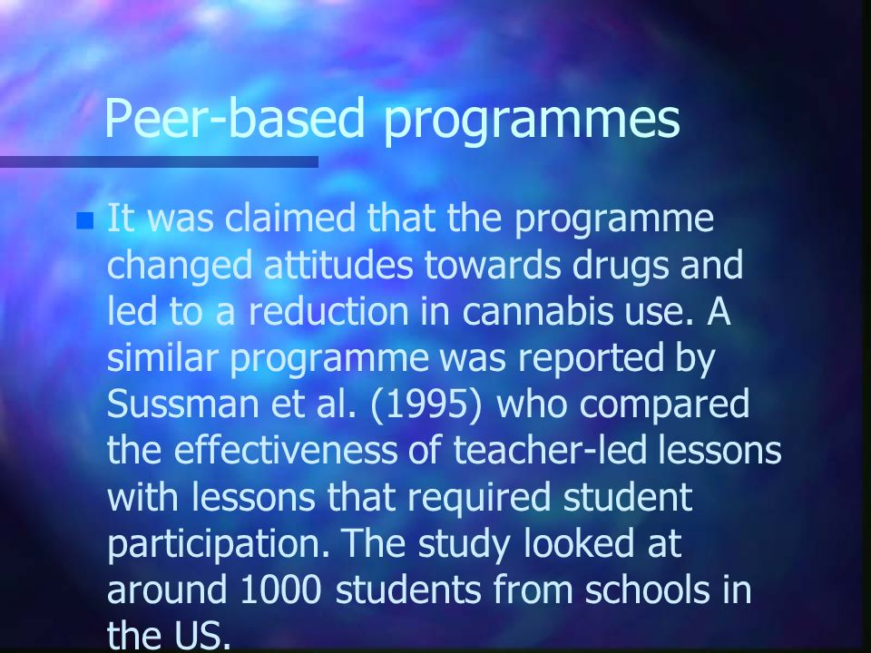 Peer-based programmes n n It was claimed that the programme changed attitudes towards drugs and led to a reduction in cannabis use. A similar programm