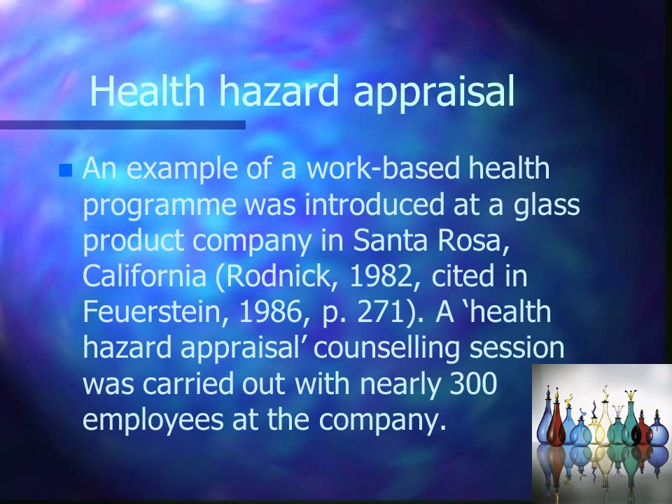 Health hazard appraisal n n An example of a work-based health programme was introduced at a glass product company in Santa Rosa, California (Rodnick,