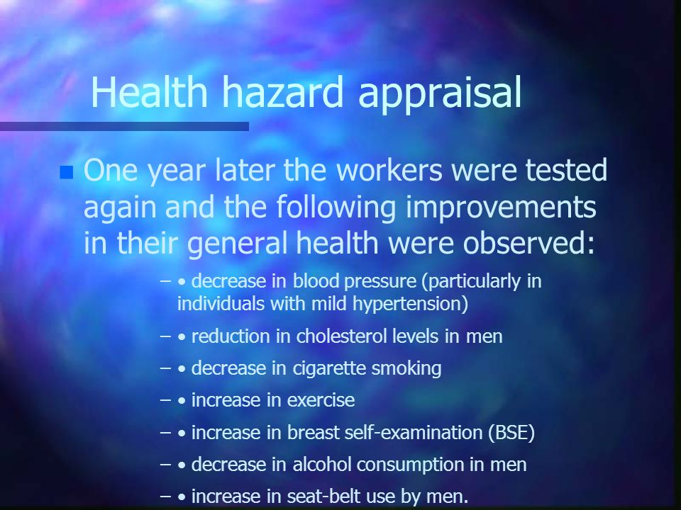 Health hazard appraisal n n One year later the workers were tested again and the following improvements in their general health were observed: – – dec