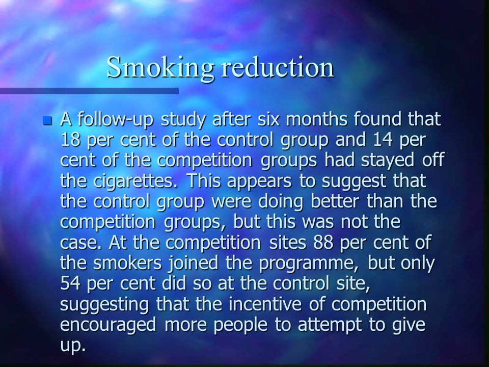 Smoking reduction n A follow-up study after six months found that 18 per cent of the control group and 14 per cent of the competition groups had staye