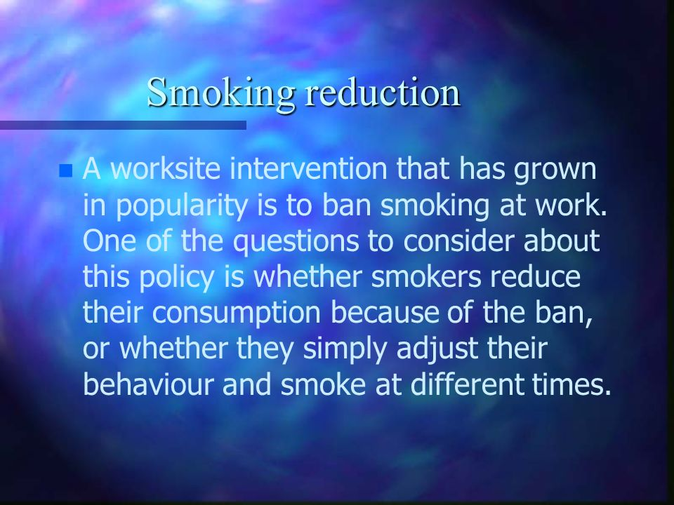 Smoking reduction n n A worksite intervention that has grown in popularity is to ban smoking at work. One of the questions to consider about this poli