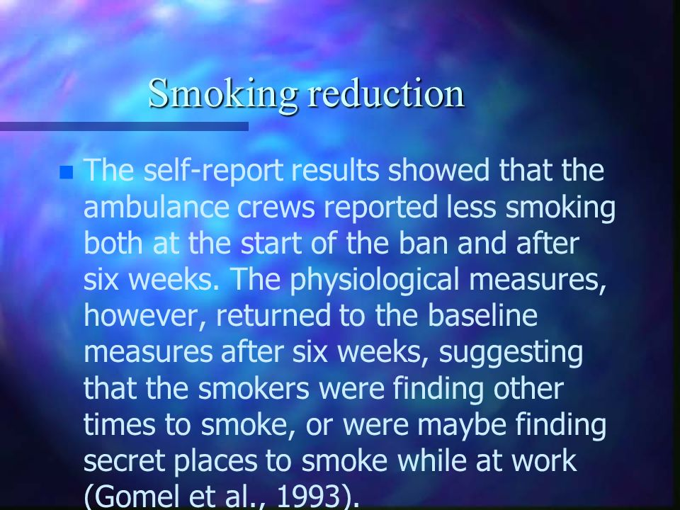Smoking reduction n n The self-report results showed that the ambulance crews reported less smoking both at the start of the ban and after six weeks.