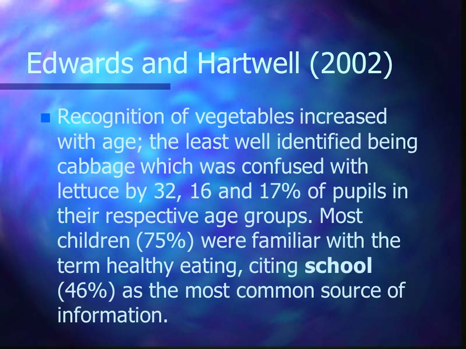 Edwards and Hartwell (2002) n n Recognition of vegetables increased with age; the least well identified being cabbage which was confused with lettuce