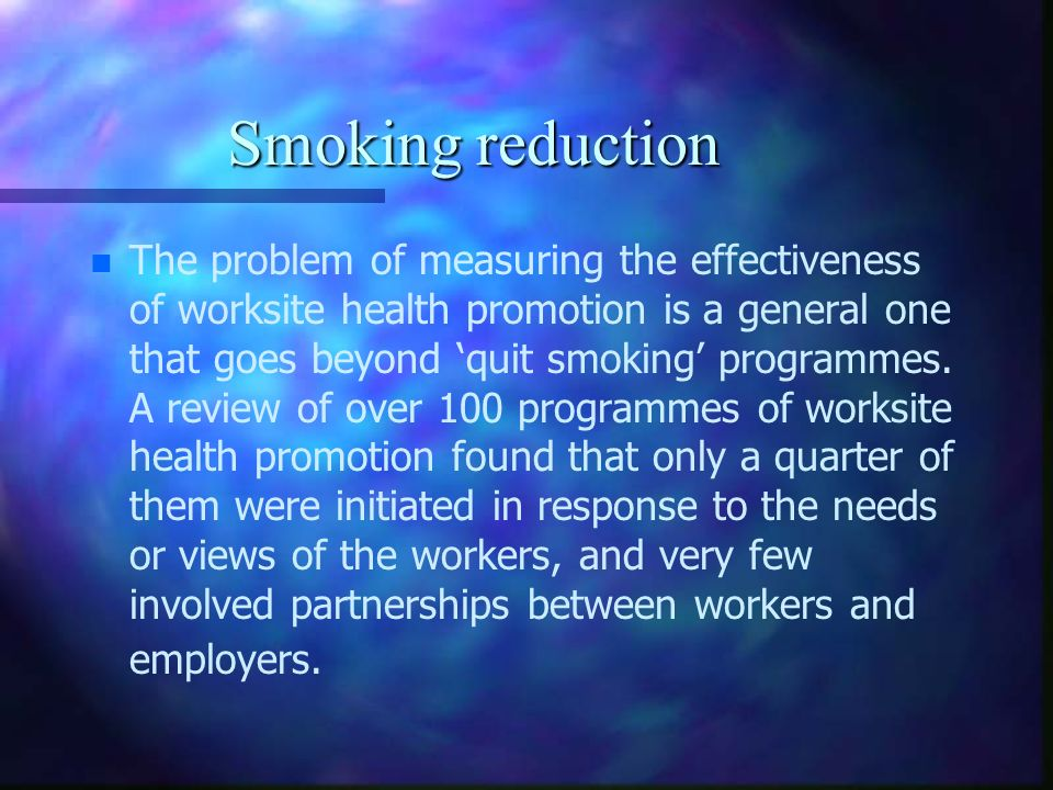 Smoking reduction n n The problem of measuring the effectiveness of worksite health promotion is a general one that goes beyond quit smoking programme