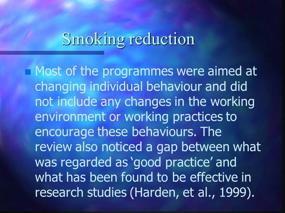 Smoking reduction n n Most of the programmes were aimed at changing individual behaviour and did not include any changes in the working environment or