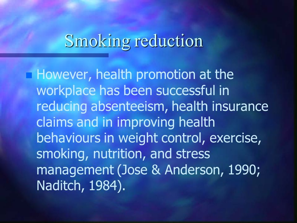 Smoking reduction n n However, health promotion at the workplace has been successful in reducing absenteeism, health insurance claims and in improving