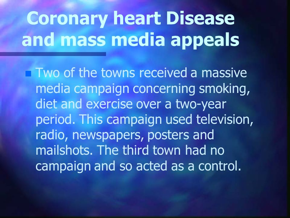 Coronary heart Disease and mass media appeals n n Two of the towns received a massive media campaign concerning smoking, diet and exercise over a two-