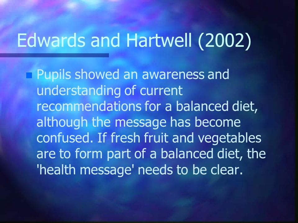 Edwards and Hartwell (2002) n n Pupils showed an awareness and understanding of current recommendations for a balanced diet, although the message has