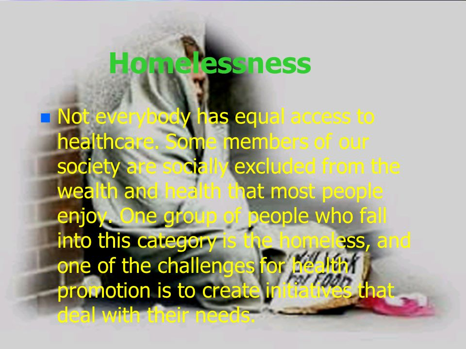 Homelessness n n Not everybody has equal access to healthcare. Some members of our society are socially excluded from the wealth and health that most