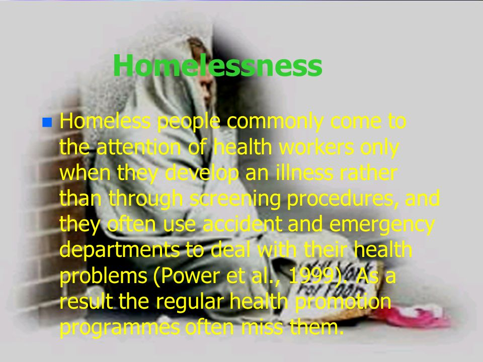 Homelessness n n Homeless people commonly come to the attention of health workers only when they develop an illness rather than through screening proc