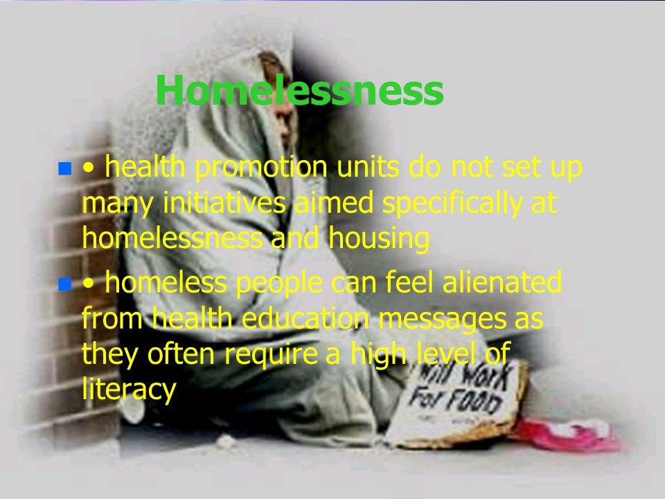 Homelessness n n health promotion units do not set up many initiatives aimed specifically at homelessness and housing n n homeless people can feel ali