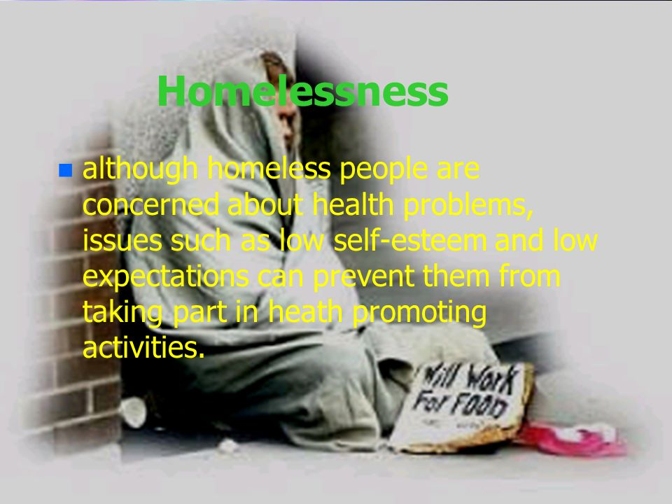 Homelessness n n although homeless people are concerned about health problems, issues such as low self-esteem and low expectations can prevent them fr