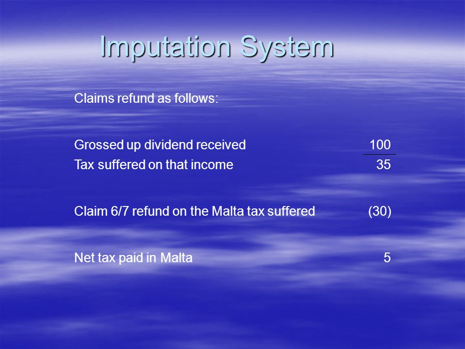 Imputation System Claims refund as follows: Grossed up dividend received100 Tax suffered on that income35 Claim 6/7 refund on the Malta tax suffered(30) Net tax paid in Malta5