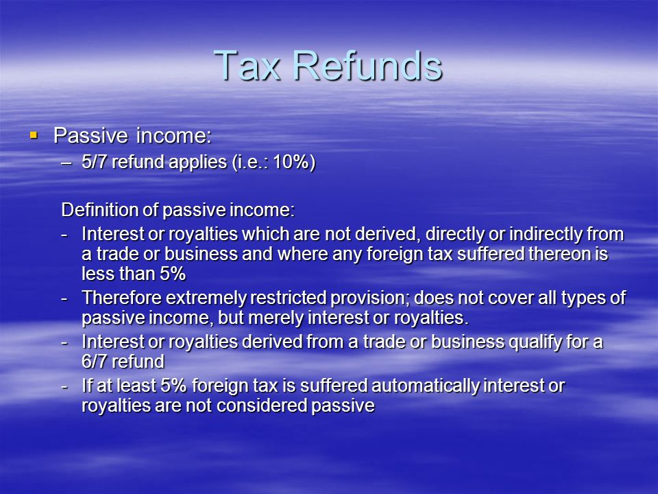 Tax Refunds Passive income: Passive income: –5/7 refund applies (i.e.: 10%) Definition of passive income: -Interest or royalties which are not derived