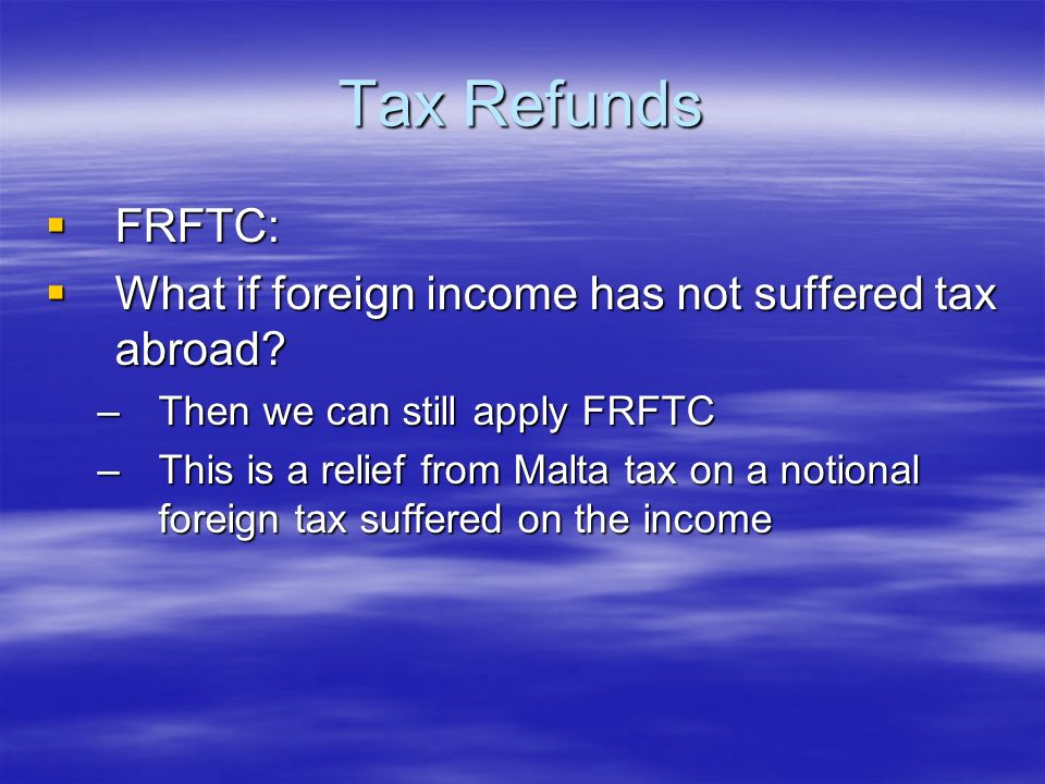 Tax Refunds FRFTC: FRFTC: What if foreign income has not suffered tax abroad? What if foreign income has not suffered tax abroad? –Then we can still a